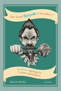 Que ferait Nietzsche à ma place ?: la philo appliquée...