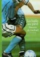 Couverture : Balle au Pied (La) : Histoire du Football (éd., 2002) Alfred Wahl