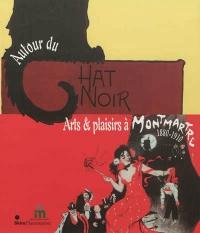Autour du Chat noir: Arts et plaisirs à Montmartre, 1880-1910