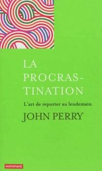 Procrastination (La): L'art de reporter au lendemain