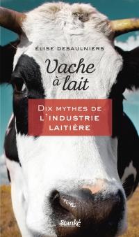 Vache à lait: Dix mythes de l'industrie laitière