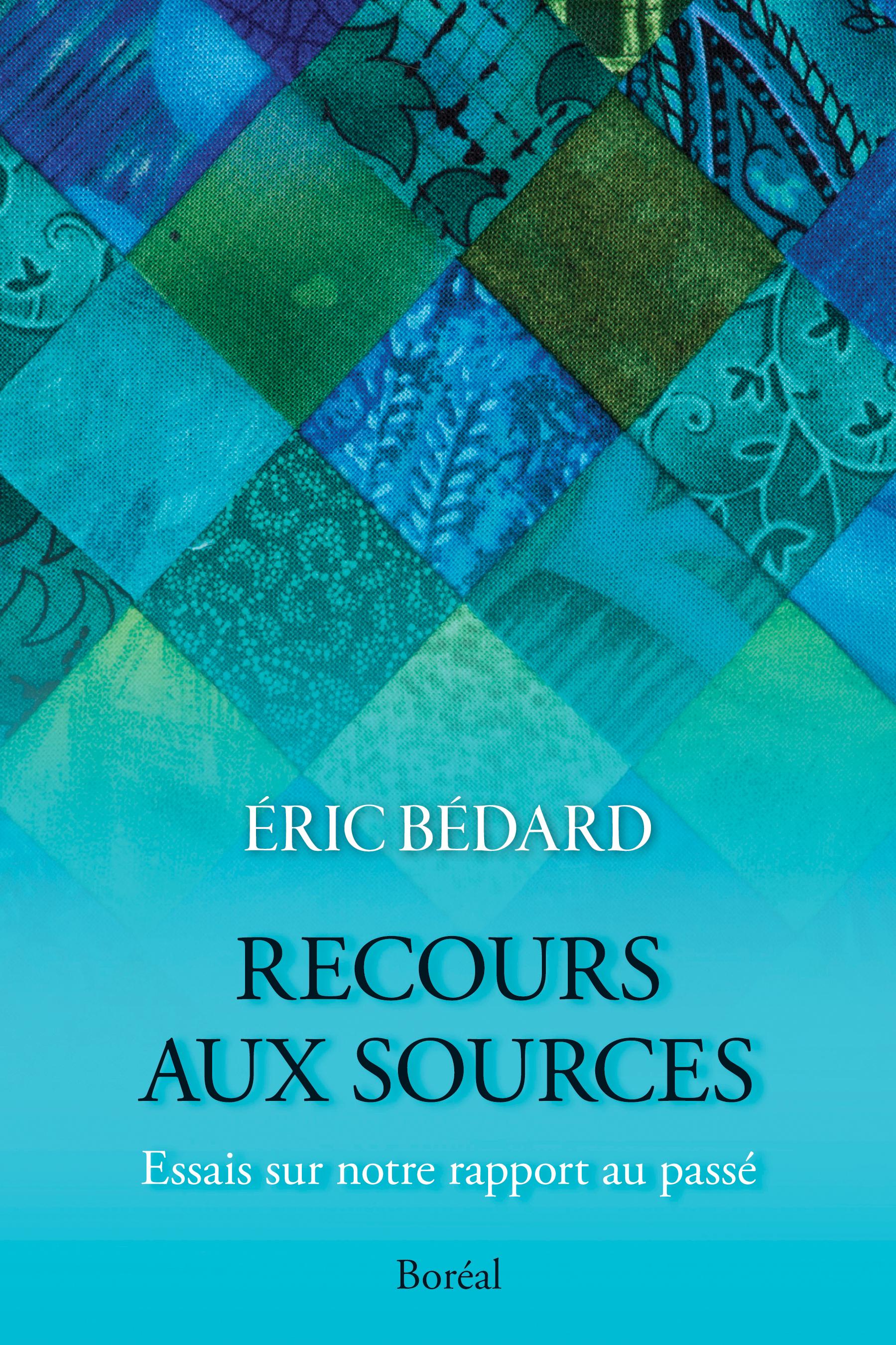 Couverture : Recours aux sources: Essais sur notre rapport au passé Éric Bédard