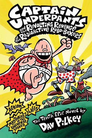 Captain Underpants and the Revolting Revenge of the Radioactive Robo-Boxers (Captain Underpants #10) - Dav Pilkey