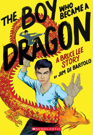 The Boy Who Became a Dragon: A Bruce Lee Story - Jim Di Bartolo