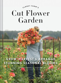 Vignette du livre Floret Farm's Cut Flower Garden: Grow, Harvest, and Arrange Stunning Seasonal Blooms (Gardening Book for Beginners, Floral Design and Flower Arranging Book)