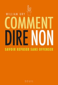 Comment dire non : Savoir refuser sans offenser - William Ury