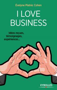 I love business : Idées reçues, témoignages, expériences,...