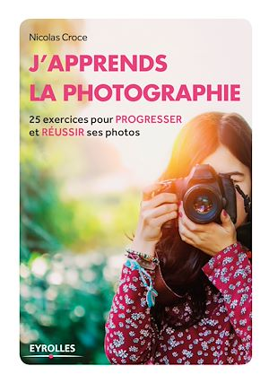 J'apprends la photographie : 25 exercices pour progresser et... - Nicolas Croce