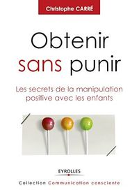 Obtenir sans punir: Les secrets de la manipulation positive... - Christophe Carré