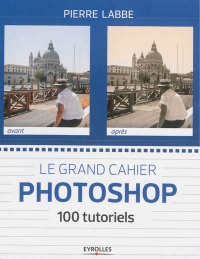 Grand cahier Photoshop (Le): 100 tutoriels - Pierre Labbé