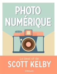Photo numérique : le best of Scott Kelby - Scott Kelby