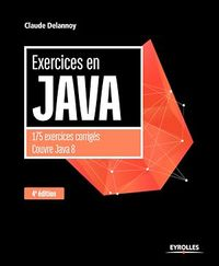 Exercices en Java : 175 exercices corrigés : couvre Java 8 - Claude Delannoy