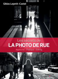 Les secrets de la photo de rue: approche, pratique, editing - Gildas Lepetit-Castel