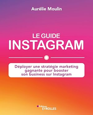 Le guide Instagram : déployer une stratégie marketing gagnante - Aurélie Moulin