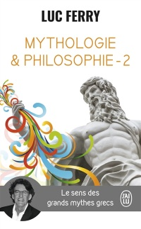 Mythologie & philosophie : le sens des grands mythes grecs T.2 - Luc Ferry