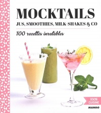 Mocktails : jus, smoothies, milk-shakes & co : 100 recettes...