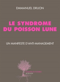 Vignette du livre Syndrome du poisson lune (Le): un manifeste d'anti management - Emmanuel Druon, Cyril Dion