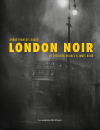 London noir : de Sherlock Holmes à James Bond - André-François Ruaud
