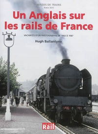 Images de trains T.25 : Un Anglais sur les rails de France, Hugh Ballantyne