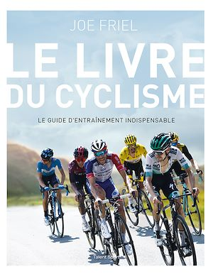La bible du cyclisme : le guide d'entraînement indispensable - Joe Friel