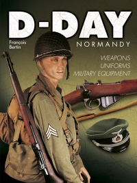 D-Day Normandy: weapons, uniforms, military equipment - François Bertin