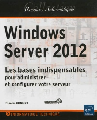 Windows Server 2012: les bases indispensables pour administrer et - Nicolas Bonnet