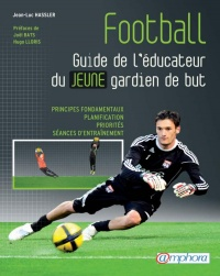 Football, guide de l'éducateur du jeune gardien de but: principes, Joël Bats