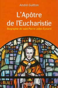 Apôtre de l'eucharistie: biographie de saint Pierre-Julien Eymard - André Guitton