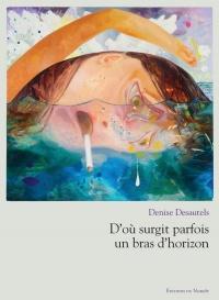 D'où surgit parfois un bras d'horizon - Denise Desautels