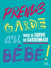 Prends garde au bébé!: guide de survie du gardiennage - Halley Bondy