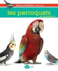 Perroquets en 100 questions (Les) - Manon Tremblay