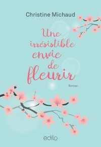 Une irrésistible envie de fleurir - Christine Michaud