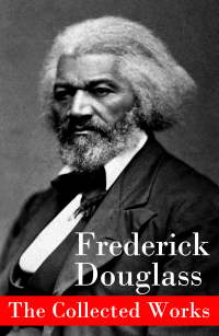 Vignette du livre The Collected Works: A Narrative of the Life of Frederick Douglass, an American Slave + The Heroic Slave + My Bondage and My Freedom + Life and Times of Frederick Douglass + My Escape from Slavery + Self-Made Men + Speeches & Writings
