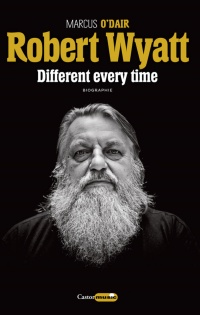 Vignette du livre Robert Wyatt : Different every time - Marcus O'Dair, Jonathan Coe