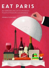 Eat Paris : 100 adresses incontournables pour touristes gourmands - Annabelle Schachmes